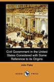 Fiske, John: Civil Government in the United States Considered with Some Reference to its Origins