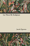 Epstein, Jacob: Let There Be Sculpture