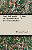Angell, Norman: Arms and Industry - A Study of the Foundations of International Polity