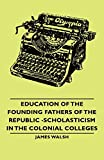 Walsh, James: Education of the Founding Fathers of the Republic -Scholasticism in the Colonial Colleges
