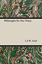 Philosophy for our times by C. E. M. Joad
