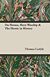 Carlyle, Thomas: On Heroes, Hero-worship &amp; the Heroic in History