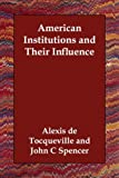 Tocqueville, Alexis De: American Institutions and Their Influence
