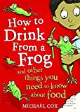 Cox, Michael: How to Drink from a Frog: And Other Things You Need to Know About Food