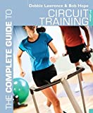 Lawrence, Debbie: The Complete Guide to Circuit Training. Debbie Lawrence and Bob Hope (Complete Guides)