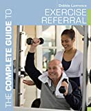 Lawrence, Debbie: The Complete Guide to Exercise Referral: Working with clients referred to exercise (Complete Guides)