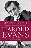 Harold. Evans: MY PAPER CHASE: TRUE STORIES OF VANISHED TIMES - AN AUTOBIOGRAPHY.