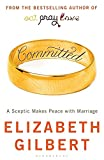 Elizabeth Gilbert: Committed: A Sceptic Makes Peace With Marriage