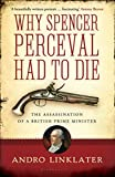 Linklater, Andro: Why Spencer Perceval Had to Die: The Assassination of a British Prime Minister