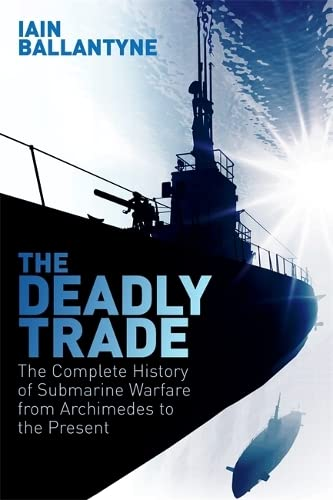 the-deadly-trade-the-complete-history-of-submarine-warfare-from-archimedes-to-the-present