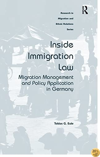 Inside Immigration Law: Migration Management and Policy Application in Germany (Research in Migration and Ethnic Relations)