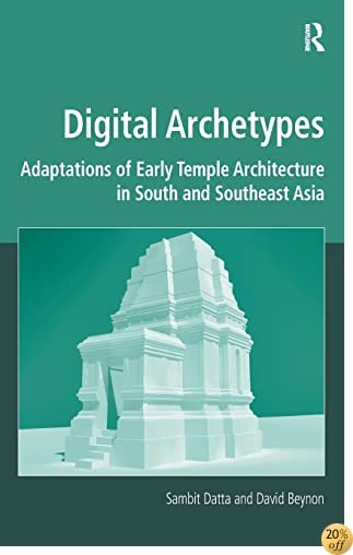 Digital Archetypes: Adaptations of Early Temple Architecture in South and Southeast Asia (Digital Research in the Arts and Humanities)