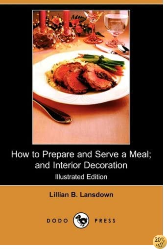 How to Prepare and Serve a Meal; And Interior Decoration (Illustrated Edition) (Dodo Press)