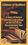 William Stearns Davis: Gilman of Redford: A Story of Boston and Harvard College on the Eve of the Revolutionary War 1770-1775