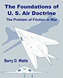 Watts, Barry D.: The Foundations of Us Air Doctrine: The Problem of Friction in War