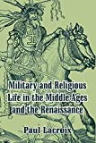 Lacroix, Paul: Military and Religious Life in the Middle Ages and the Renaissance