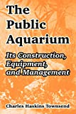 Townsend, Charles Haskins: The Public Aquarium: Its Construction, Equipment, And Management