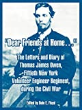 Owen, Thomas, James: Dear Friends At Home.: The Letters And Diary Of Thomas James Owen, Fiftieth New York Volunteer Engineer Regiment, During The Civil War