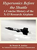 Jenkins, Dennis R.: Hypersonics Before the Shuttle: A Concise History of the X-15 Research Airplane