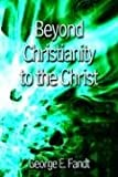 George E. Fandt: Beyond Christianity to the Christ: Beyond Religion to the Source