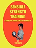 Smith, Tim: Sensible Strength Training: A Guide for Young Athletes & Parents