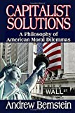 Bernstein, Andrew: Capitalist Solutions: A Philosophy of American Moral Dilemmas