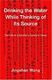 Wang, Jingshan: Drinking the Water While Thinking of Its Source: The Life of a Scholar's Family in China