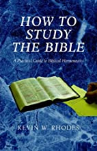 How to Study the Bible by Kevin W. Rhodes