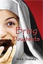 Bring Doughnuts by Mark Steven Szekely