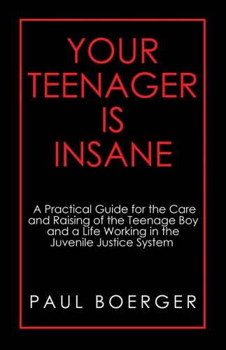 your-teenager-is-insane-a-practical-guide-for-the-care-and-raising-of-the-teenage-boy-and-a-life-working-in-the-juvenile-justice-system