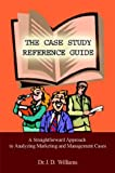 Williams, J. D.: The Case Study Reference Guide: A Straightforward Approach to Analyzing Marketing and Management Cases