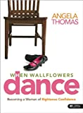Angela Thomas: When Wallflowers Dance Leader Kit: Becoming a Woman of Righteous Confidence