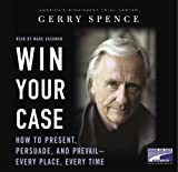 Spence, Gerry: Win Your Case: How to Present, Persuade, and Prevail--Every Place, Every Time