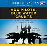 Robert D. Kaplan: Hog Pilots, Blue Water Grunts: The American Military in the Air, at Sea, and on the Ground--Collector's and Library Edition
