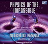 Michio Kaku: Physics of the Impossible: A Scientific Exploration of the World of Phasers, Force Fields, Teleporta