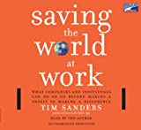 Sanders, Tim: Saving the World at Work, Narrated By Tim Sanders, 7 Cds [Complete & Unabridged Audio Work]