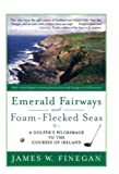 Finegan, James W.: Emerald Fairways And Foam-Flecked Seas: A Golfer's Pilgrimage to the Courses of Ireland