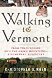 Wren, Christopher S.: Walking to Vermont: From Times Square into the Green Mountains -- a Homeward Adventure