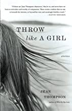 Throw Like A Girl: Stories by Jean Thompson