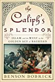 Bobrick, Benson: The Caliph's Splendor: Islam and the West in the Golden Age of Baghdad