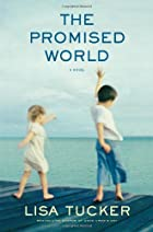 The Promised World: A Novel by Lisa Tucker