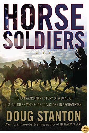 THorse Soldiers: The Extraordinary Story of a Band of US Soldiers Who Rode to Victory in Afghanistan