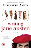 Aston, Elizabeth: Writing Jane Austen: A Novel