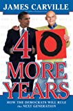 Carville, James: 40 More Years: How the Democrats Will Rule the Next Generation