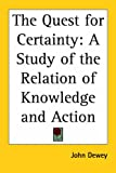 Dewey, John: The Quest for Certainty: A Study of the Relation of Knowledge and Action