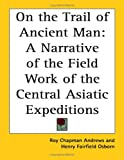 Andrews, Roy Chapman: On the Trail of Ancient Man: A Narrative of the Field Work of the Central Asiatic Expeditions