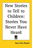 Bryant, Sara Cone: New Stories to Tell to Children: Stories You Never Have Heard
