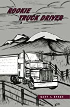 Rookie Truck Driver by Gary H. Baker