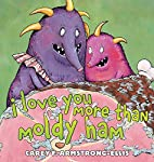 I Love You More Than Moldy Ham by Carey F.…