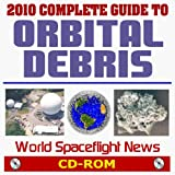 World Spaceflight News: 2010 Complete Guide to Orbital Debris: Collision Hazard Threats to Satellites in Low Earth Orbit and ISS, NASA Research, MMOD Protection, Chinese ASAT Debris, Mitigation, Surveillance Network (CD-ROM)